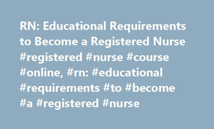 RN: Educational Requirements to Become a Registered Nurse #registered #nurse #course #online, #rn: #educational #requirements #to #become #a #registered #nurse http://west-virginia.nef2.com/rn-educational-requirements-to-become-a-registered-nurse-registered-nurse-course-online-rn-educational-requirements-to-become-a-registered-nurse/  # RN: Educational Requirements to Become a Registered Nurse Learn about the education and preparation needed to become a registered nurse. Get a quick view of…