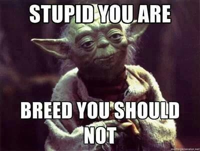Not a star wars fan but this I agree with ! PLEASE for the good of the world some crazy people should not reproduce !!