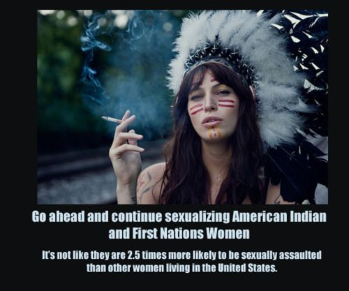Go ahead and continue sexualizing American Indian and First Nations Women. It's not like they are 2.5 times more likely to be sexually assaulted than other women living in the U.S.