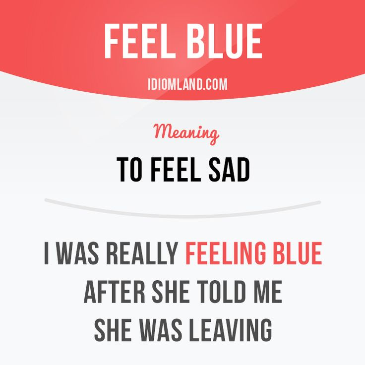"""Feel blue"" means ""to feel sad"".  Example: I was really feeling blue after she told me she was leaving."