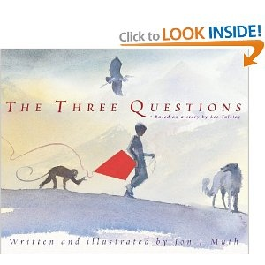 'The Three Questions' by Jon J Muth. Based on a story by Leo Tolstoy. I haven't actually read this but want to. Tolstoy's minor works were often fascinating and wonderful. The three questions are 'When is the best time to do things?', 'Who is the most important one?', 'What is the right thing to do?'.
