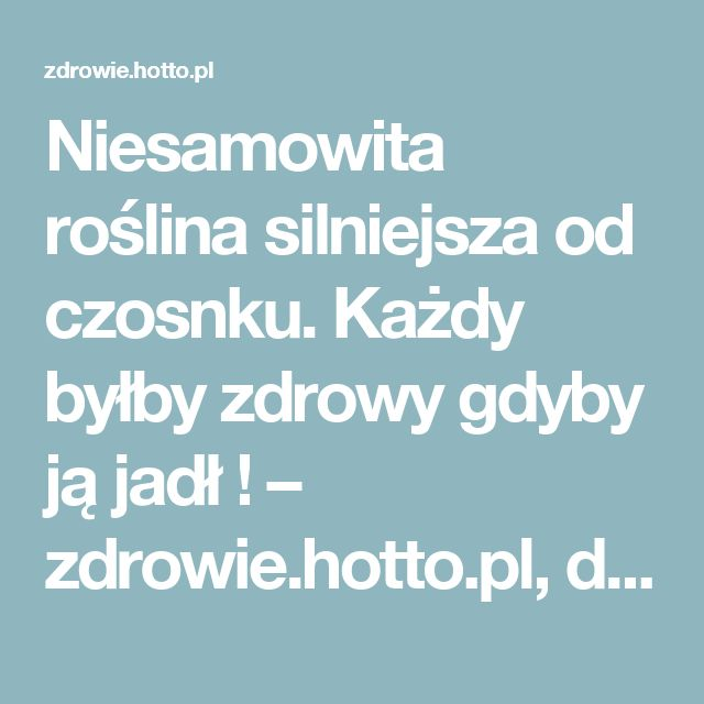 Niesamowita roślina silniejsza od czosnku. Każdy byłby zdrowy gdyby ją jadł ! – zdrowie.hotto.pl, domowe sposoby popularne w Internecie