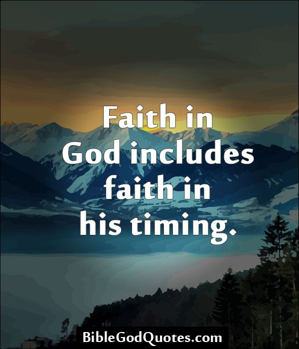 http://biblegodquotes.com/faith-in-god-includes-faith-in-his-timing/ Faith in God includes faith in his timing.
