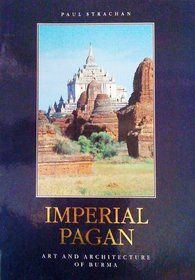 Imperial Pagan: Art and Architecture of Burma by Paul Strachan