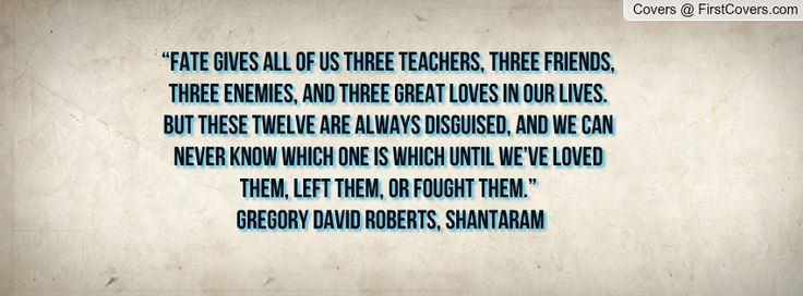 """""""Fate gives all of us three teachers, three friends, three enemies, and three great loves in our lives. But these twelve are always disguise..."""