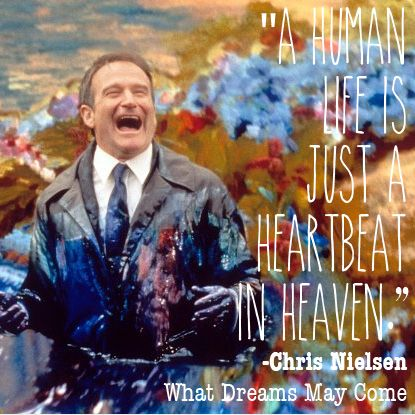 """A human life is just a heartbeat in heaven."" - Robins Williams as Chris Nielsen in What Dreams May Come. #RIPRobinWilliams"