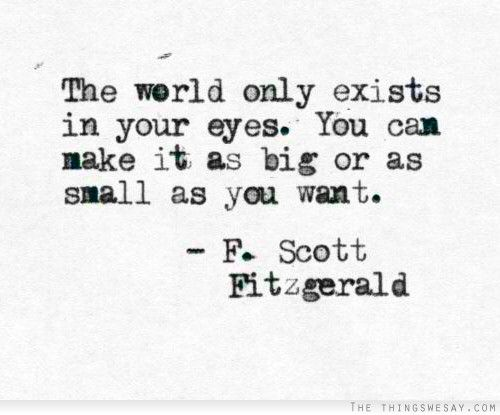 The world only exists in your eyes you can make it as big or as small as you want