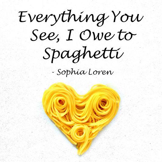 Everything you see, I owe to spaghetti. - Sophia Loren ...