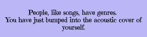 People, like songs, have genres. You just bumped into the acoustic version of yourself.