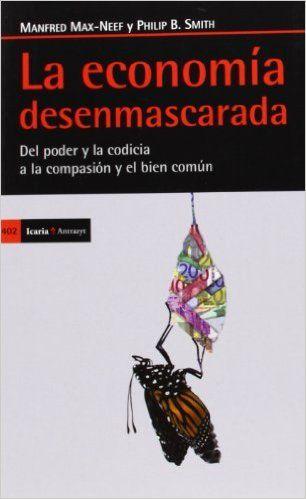 La economía desenmascarada: Del poder y la codicia a la compasión y el bien común Antrazyt: Amazon.es: Philip B. Smith, Manfred Max-Neef: Libros