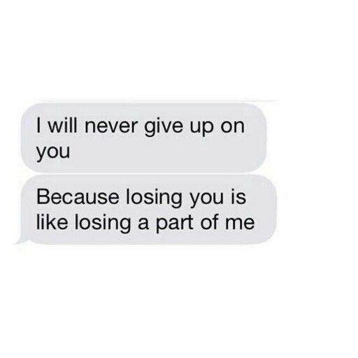 I will never give up on you. Because losing you is like losing a part of me.