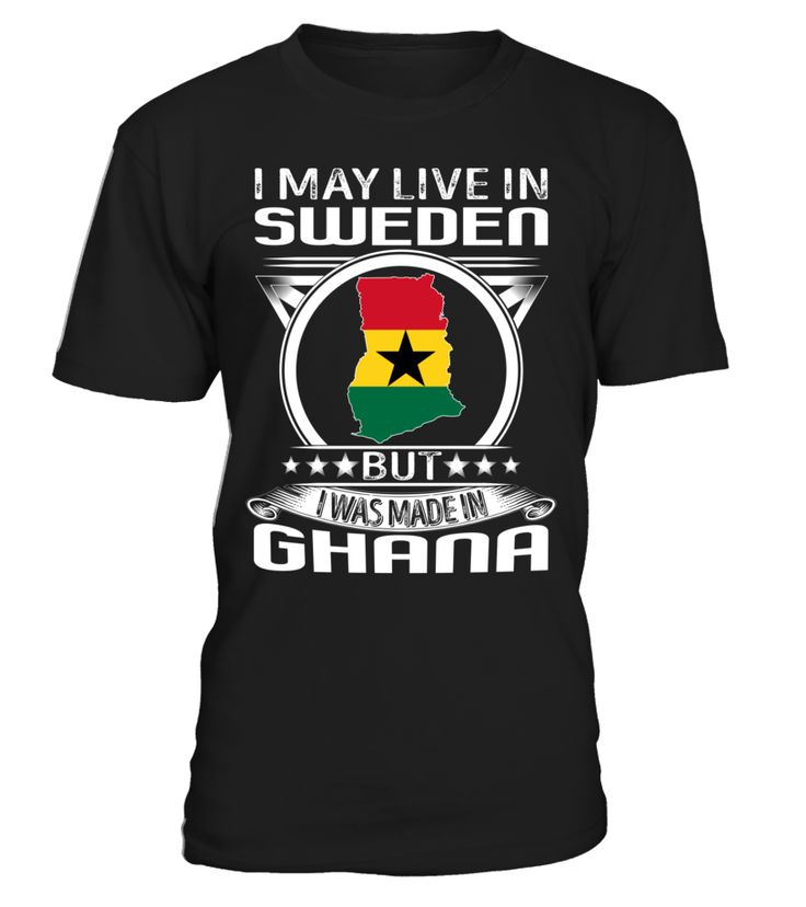 I May Live in Sweden But I Was Made in Ghana Country T-Shirt V4 #GhanaShirts