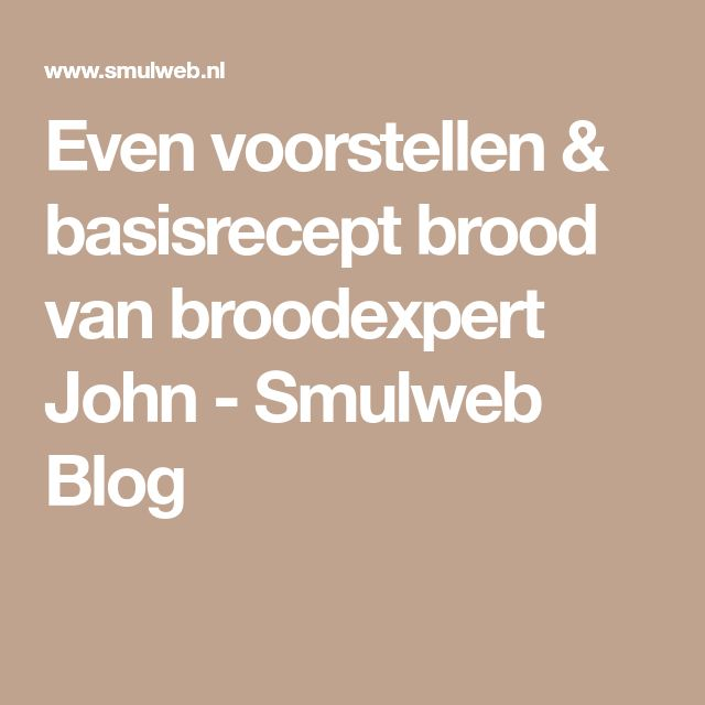 Even voorstellen & basisrecept brood van broodexpert John - Smulweb Blog