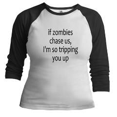 If zombies chase us, I'm so tripping you up.