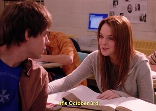 On October 3rd he asked me what day it was. That's why its Mean Girls day, and everyone's wearing pink. On Wednesdays we wear pink.
