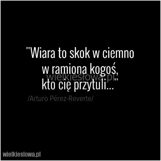 Wiara to skok w ciemno w ramiona kogoś... #PerezReverte-Arturo,  #Bóg-i-wiara