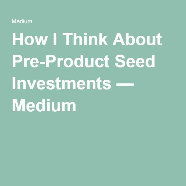 How I Think About Pre-Product Seed Investments — Medium