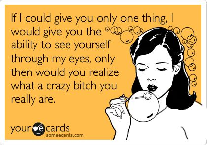 Funny Encouragement Ecard: If I could give you only one thing, I would give you the ability to see yourself through my eyes, only then would you realize what a crazy bitch you really are.: Friends Ecards, Crazybitch, Ecards Free, Ecards Funny, Funnies, Funny Ecards, Funny Birthday Wishes, Eye, Free Ecards