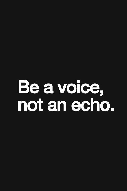 Be a voice, not an echo. Or worse still be silent or mute. You've got something important to share with the world! Peace <3 Ivonne Teoh.