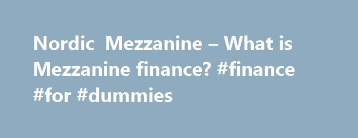 Nordic Mezzanine – What is Mezzanine finance? #finance #for #dummies http://finances.remmont.com/nordic-mezzanine-what-is-mezzanine-finance-finance-for-dummies/  #mezzanine finance # NORDIC MEZZANINE IS A LEADING EUROPEAN INDEPENDENT PROVIDER OF MEZZANINE FINANCE FOR BUYOUTS, GROWTH AND CAPITAL RESTRUCTURING. Nordic Mezzanine focuses on mid-market transactions with an enterprise value between EUR 50 and 500 million. Focus regions are the Nordic Countries, Germany, Austria, Switzerland, the…
