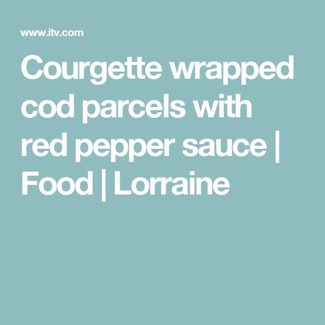 Courgette wrapped cod parcels with red pepper sauce | Food | Lorraine