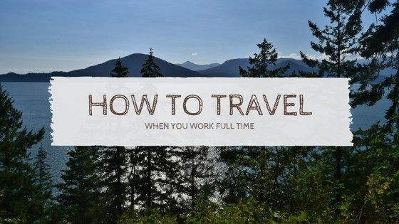 How to travel when you work full-time and can't quit for your grand adventure