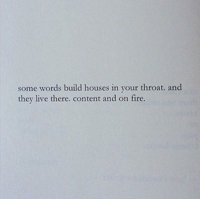 ..some words build houses in your throat, and they live there ... content and on fire. ~ Nayyirah Waheed