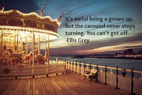 sillyjenny:  It's awful being a grown up, but the carousel never stops turning. You can't get off. -Ellis Grey