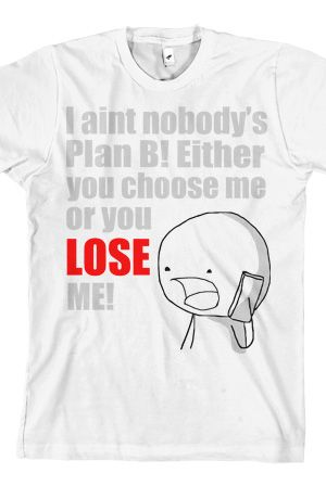 Swoozie Tshirts - I ain't nobody's Plan B! Either you choose me or you lose me!