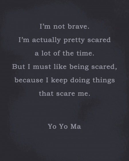 Heard this quote by Yo Yo Ma on the Kennedy Center Honors last week.  I'm a fan of the cello and especially anything played by him.  If he can admit to being scared, so can I.  I think fear pushes us to produce excellence… at least I hope so!