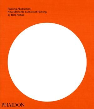 Painting Abstraction: New Elements in Abstract Painting: Bob Nickas, Phaidon,