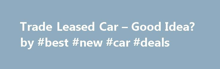 Trade Leased Car – Good Idea? by #best #new #car #deals http://usa.remmont.com/trade-leased-car-good-idea-by-best-new-car-deals/  #car trade in # Trade Leased Car Good Idea? Trade Leased Car Smart Idea or Not? Is it possible to trade a lease car when buying or leasing a new car? If you are leasing a car and are considering buying or leasing another car, is it a good idea to trade the leased car before the old lease is finished – or is it better to wait until lease-end to trade – or neither?…