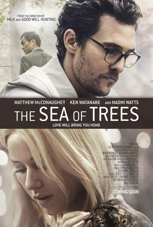 "The Sea of Trees (2016) tagline: ""Love will bring you home"" directed by: Gus Van Sant starring: Matthew McConaughey, Ken Watanabe, Naomi Watts, Katie Aselton"