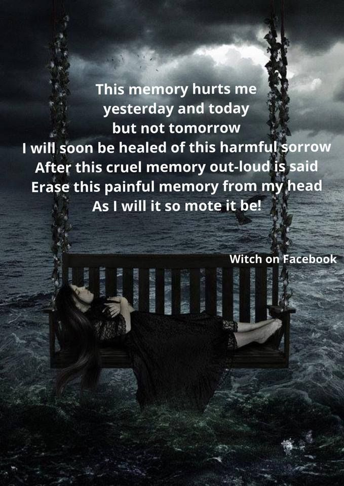 This Memory Hurt Me Yesterday And Today But Not Tomorrow - I Will Soon Be Healed Of This Harmful Sorrow - After This Cruel Memory Outloud Is Said - Erase This Painful Memory From My Head - As I Will It So Mote It Be