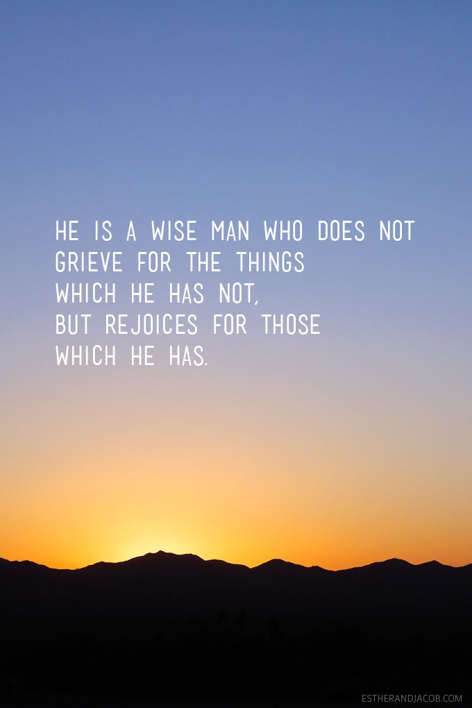 He is a wise man who does not grieve for the things which he has not, but rejoices for those which he has