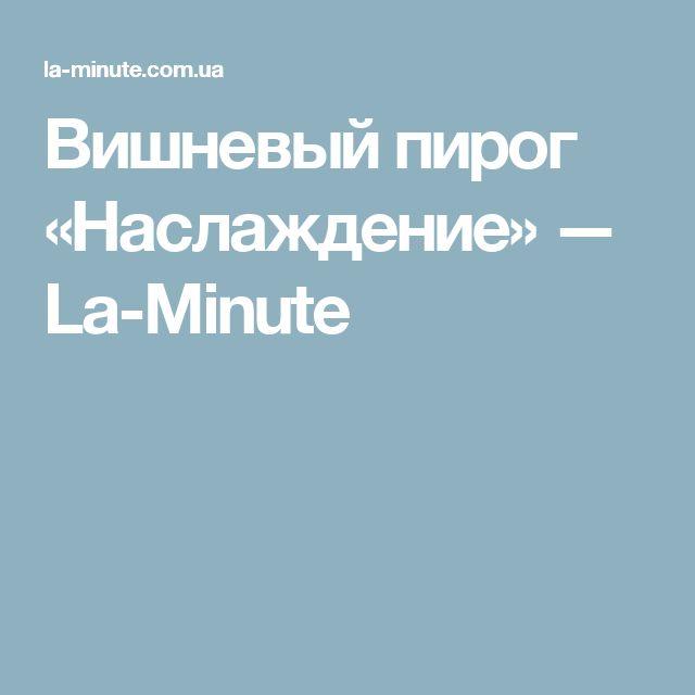 Вишневый пирог «Наслаждение» — La-Minute