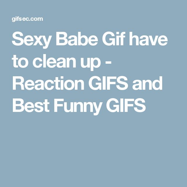 Sexy Babe Gif have to clean up - Reaction GIFS and Best Funny GIFS