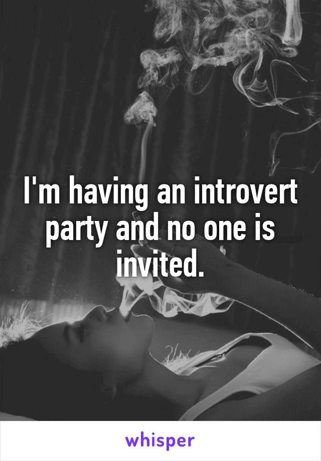 I'm having an introvert party and no one is invited.