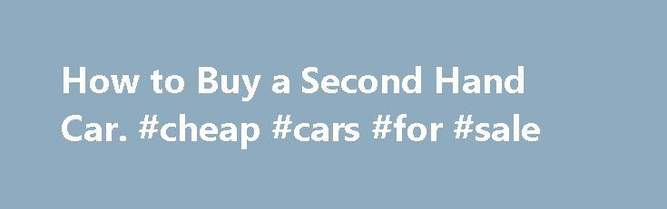 How to Buy a Second Hand Car. #cheap #cars #for #sale http://pakistan.remmont.com/how-to-buy-a-second-hand-car-cheap-cars-for-sale/  #buy second hand car # How to Buy a Second Hand Car If you re looking to buy a second hand car. you ve come to the right place. At a 20 to 30 percent saving (even on a car that s only a year old) buying a second hand car can seem like a great idea. Today s cars are more reliable than ever before, their VIN can be traced to reveal the car s history, and some…