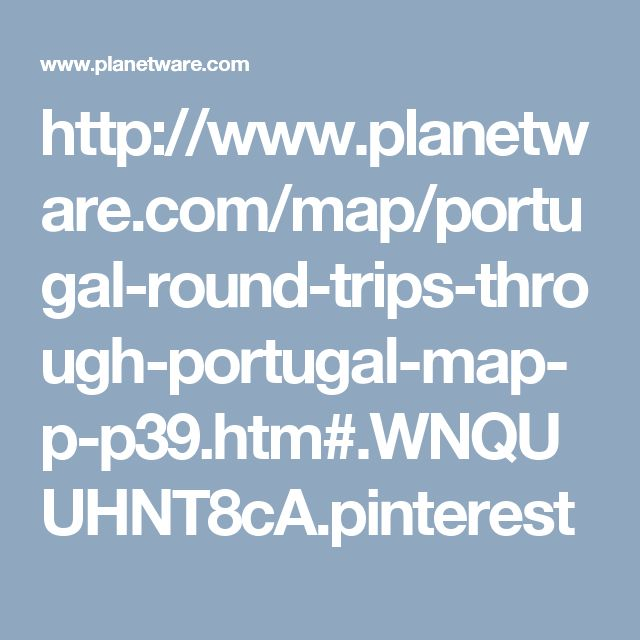 http://www.planetware.com/map/portugal-round-trips-through-portugal-map-p-p39.htm#.WNQUUHNT8cA.pinterest