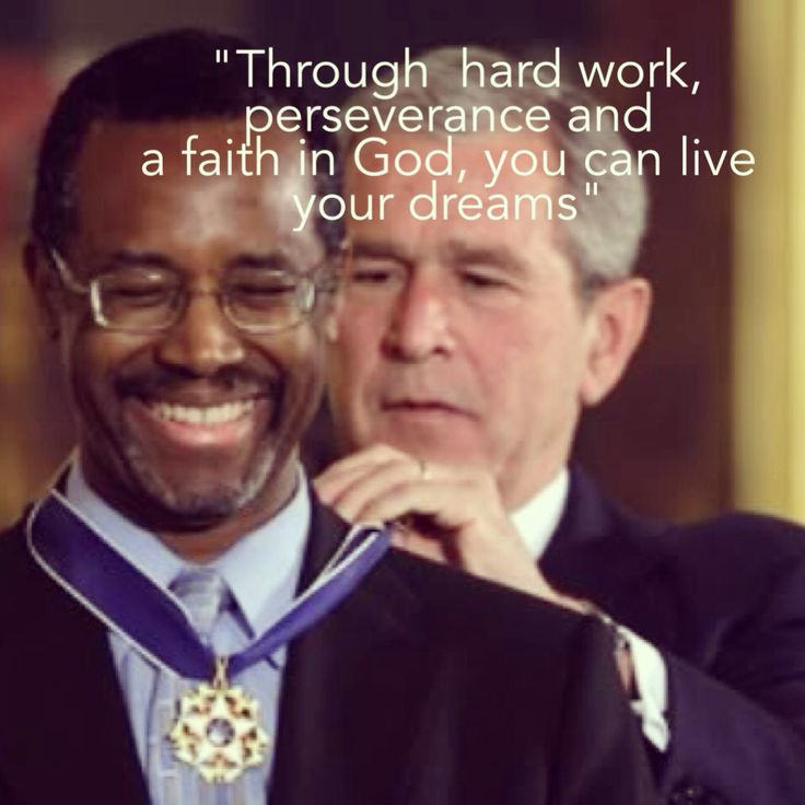 """Through hard work, perseverance and a faith in God, you can live your dreams"" Dr Ben Carson. A very wise man."