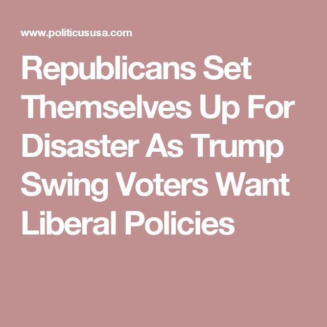 Republicans Set Themselves Up For Disaster As Trump Swing Voters Want Liberal Policies