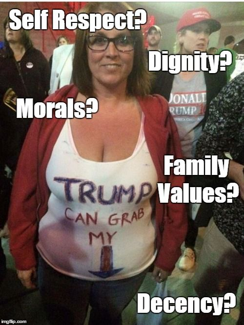Trump Supporter: Self-Respect? Dignity? Morals? Family Values? Decency?