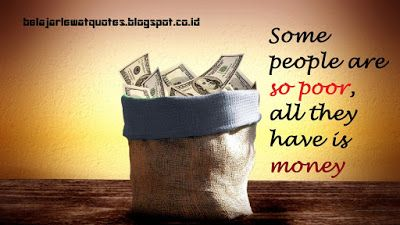 belajar kehidupan lewat quotes: Beberapa Orang Sangat Miskin Karena Yang Dia Punya...