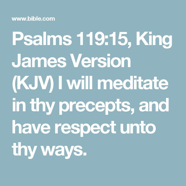 Psalms 119:15, King James Version (KJV) I will meditate in thy precepts, and have respect unto thy ways.