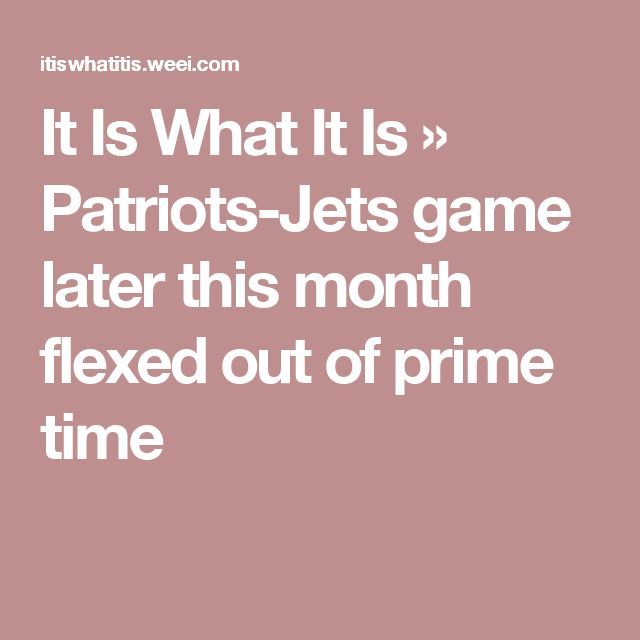 It Is What It Is » Patriots-Jets game later this month flexed out of prime time