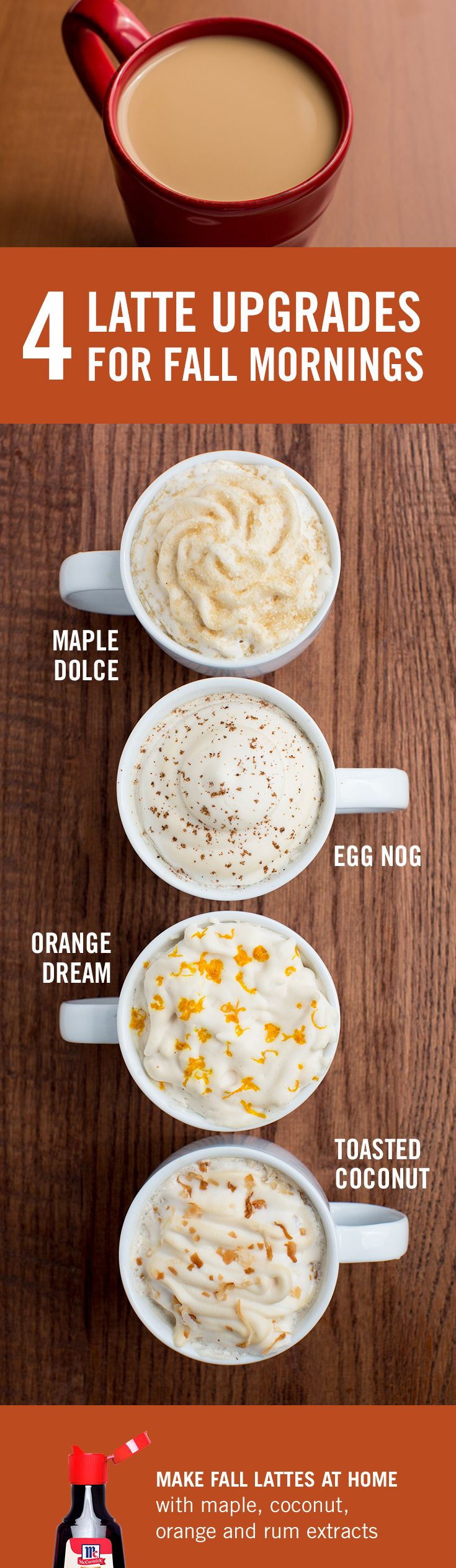 Cozy fall mornings call for a huge, frothy latte (comfy sweater optional). Try these easy seasonal latte recipes made with McCormick maple, orange, coconut or rum extracts. No corn syrup or GMOs, ever.