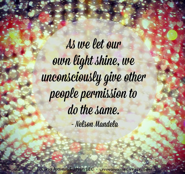 As we let our own light shine, we unconsciously give other people permission to do the same. – Nelson Mandela ~ Living Nomad Style ~ LIVINGNOMADSTYLE.COM