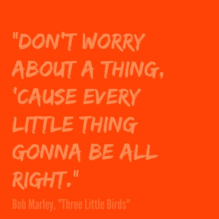 """Don't worry about a thing, 'cause every little thing gonna be all right."" Bob Marley, ""Three Little Birds"""