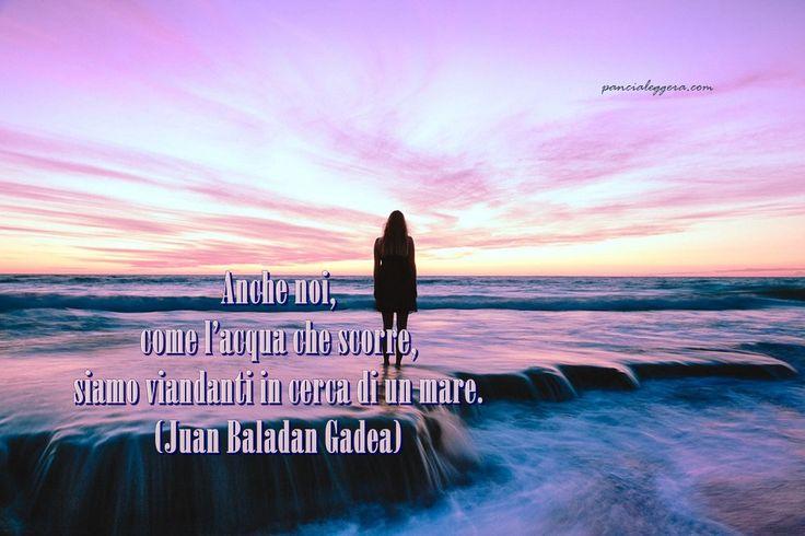 """""""Anche noi, come l'acqua che scorre, siamo viandanti in cerca di un mare."""" - Juan Baladan Gadea"""